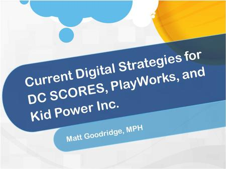 Current Digital Strategies for DC SCORES, PlayWorks, and Kid Power Inc. Matt Goodridge, MPH.