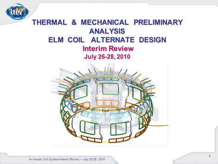 1 THERMAL & MECHANICAL PRELIMINARY ANALYSIS ELM COIL ALTERNATE DESIGN Interim Review July 26-28, 2010 In-Vessel Coil System Interim Review – July 26-28,