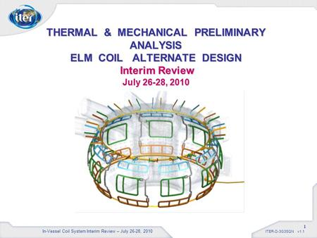 ITER-D-3G3SQN v1.1 1 THERMAL & MECHANICAL PRELIMINARY ANALYSIS ELM COIL ALTERNATE DESIGN Interim Review July 26-28, 2010 In-Vessel Coil System Interim.