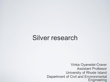 Silver research Vinka Oyanedel-Craver Assistant Professor University of Rhode Island Department of Civil and Environmental Engineering.