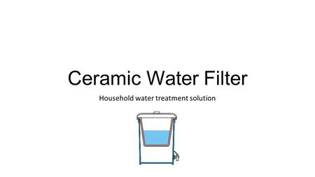 Ceramic Water Filter Household water treatment solution.