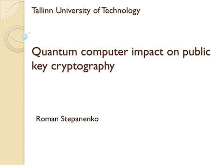 Tallinn University of Technology Quantum computer impact on public key cryptography Roman Stepanenko.