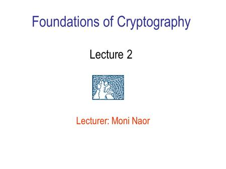 Foundations of Cryptography Lecture 2 Lecturer: Moni Naor.