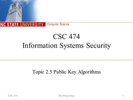 Computer Science CSC 474Dr. Peng Ning1 CSC 474 Information Systems Security Topic 2.5 Public Key Algorithms.