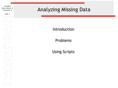 SW388R7 Data Analysis & Computers II Slide 1 Analyzing Missing Data Introduction Problems Using Scripts.