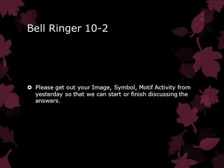 Bell Ringer 10-2  Please get out your Image, Symbol, Motif Activity from yesterday so that we can start or finish discussing the answers.