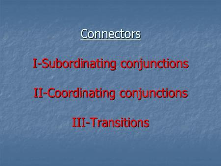 Connectors I-Subordinating conjunctions II-Coordinating conjunctions III-Transitions.