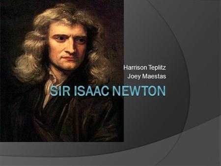 Harrison Teplitz Joey Maestas. Background Newton is a very special man and contributed a lot of his work to physics and astronomy. He did not have the.