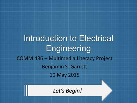 Introduction to Electrical Engineering COMM 486 – Multimedia Literacy Project Benjamin S. Garrett 10 May 2015 Let's Begin! Let's Begin!
