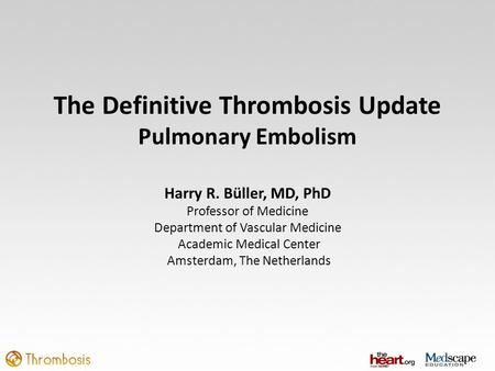 The Definitive Thrombosis Update Pulmonary Embolism Harry R. Büller, MD, PhD Professor of Medicine Department of Vascular Medicine Academic Medical Center.