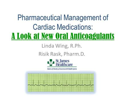 Pharmaceutical Management of Cardiac Medications: A Look at New Oral Anticoagulants Linda Wing, R.Ph. Risik Rask, Pharm.D.