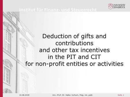 Seite 1 10.08.2015Unv.-Prof. Dr. Heike Jochum, Mag. rer. publ. Deduction of gifts and contributions and other tax incentives in the PIT and CIT for non-profit.