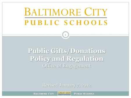 B ALTIMORE C ITY P UBLIC S CHOOLS Public Gifts/Donations Policy and Regulation Office of Engagement Revised January 7, 2012 1.