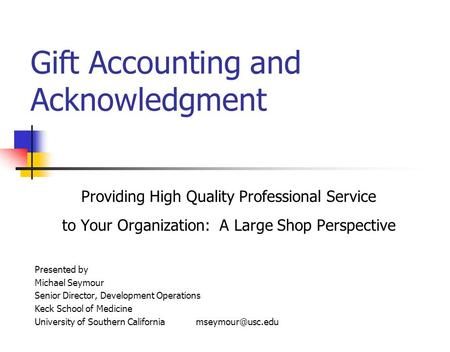 Gift Accounting and Acknowledgment Providing High Quality Professional Service to Your Organization: A Large Shop Perspective Presented by Michael Seymour.