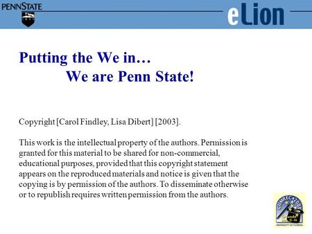 Putting the We in… We are Penn State! Copyright [Carol Findley, Lisa Dibert] [2003]. This work is the intellectual property of the authors. Permission.