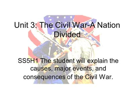 SS5H1 The student will explain the causes, major events, and consequences of the Civil War. Unit 3: The Civil War-A Nation Divided.