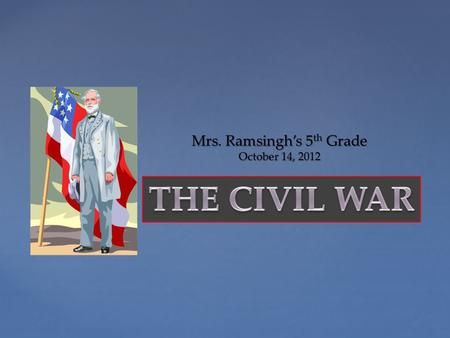 { Mrs. Ramsingh's 5 th Grade October 14, 2012  What was the Civil War?  When was the Civil War?  Who was fighting?  Why were they fighting?  What.