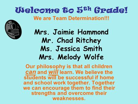 Welcome to 5 th Grade! We are Team Determination!!! Mrs. Jaimie Hammond Mr. Chad Ritchey Ms. Jessica Smith Mrs. Melody Wolfe Our philosophy is that all.