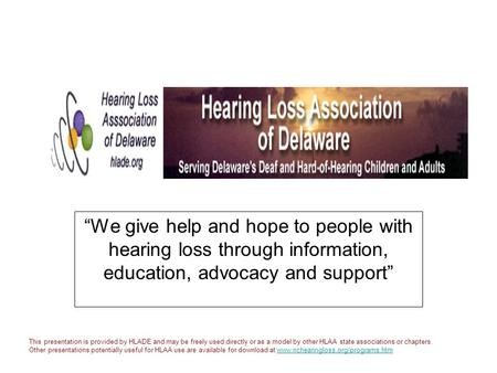 """We give help and hope to people with hearing loss through information, education, advocacy and support"" This presentation is provided by HLADE and may."
