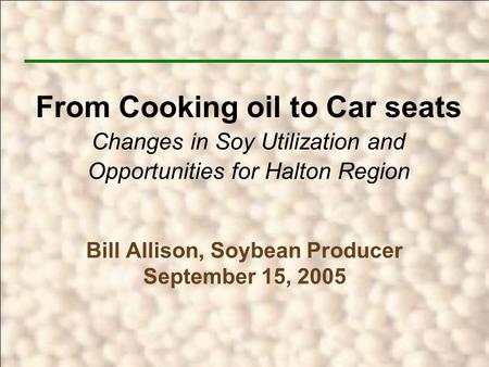 Bill Allison, Soybean Producer September 15, 2005 From Cooking oil to Car seats Changes in Soy Utilization and Opportunities for Halton Region.