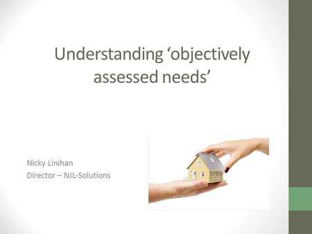 Understanding 'objectively assessed needs' Nicky Linihan Director – NJL-Solutions.