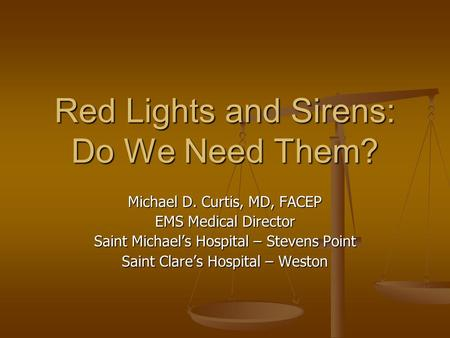 Red Lights and Sirens: Do We Need Them? Michael D. Curtis, MD, FACEP EMS Medical Director Saint Michael's <strong>Hospital</strong> – Stevens Point Saint Clare's <strong>Hospital</strong>.