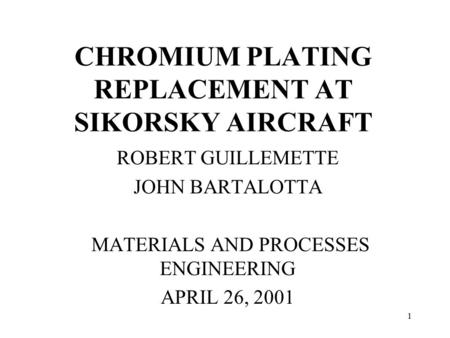 1 CHROMIUM PLATING REPLACEMENT AT SIKORSKY AIRCRAFT ROBERT GUILLEMETTE JOHN BARTALOTTA MATERIALS AND PROCESSES ENGINEERING APRIL 26, 2001.