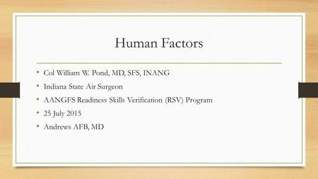 Human Factors Col William W. Pond, MD, SFS, INANG Indiana State Air Surgeon AANGFS Readiness Skills Verification (RSV) Program 25 July 2015 Andrews AFB,