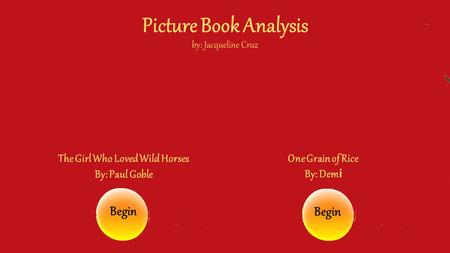 Picture Book Analysis by: Jacqueline Cruz The Girl Who Loved Wild Horses By: Paul Goble One Grain of Rice By: Dem i Begin.