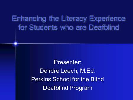 Enhancing the Literacy Experience for Students who are Deafblind Presenter: Deirdre Leech, M.Ed. Perkins School for the Blind Deafblind Program.