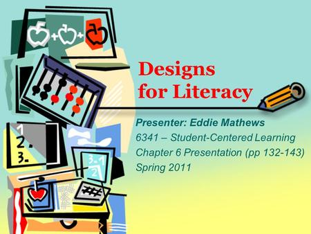 Designs for Literacy Presenter: Eddie Mathews 6341 – Student-Centered Learning Chapter 6 Presentation (pp 132-143) Spring 2011.