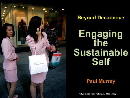 Paul Murray <strong>Picture</strong> source: Panos <strong>Pictures</strong> and Mark Henley Beyond Decadence Engaging the Sustainable Self Paul Murray.