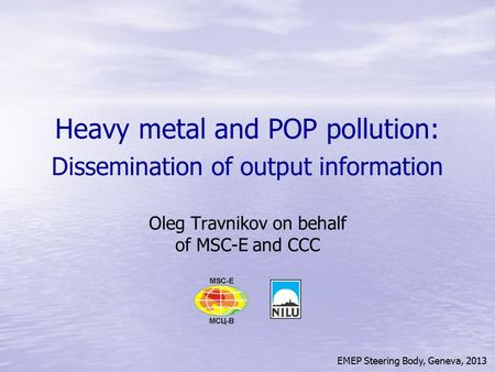 EMEP Steering Body, Geneva, 2013 Heavy metal and POP pollution: Dissemination of output information Oleg Travnikov on behalf of MSC-E and CCC.