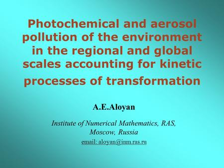 Photochemical and aerosol pollution of the environment in the regional and global scales accounting for kinetic processes of transformation A.E.Aloyan.