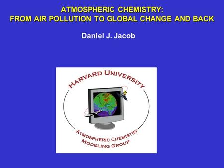 ATMOSPHERIC CHEMISTRY: FROM AIR POLLUTION TO GLOBAL CHANGE AND BACK Daniel J. Jacob.