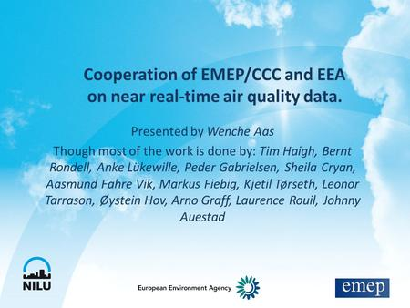 Cooperation of EMEP/CCC and EEA on near real-time air quality data. Presented by Wenche Aas Though most of the work is done by: Tim Haigh, Bernt Rondell,