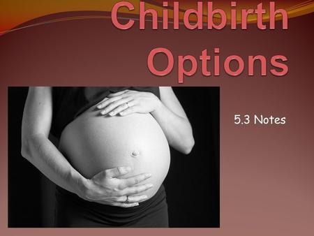 5.3 Notes. Reading To Learn Prepared Childbirth Prepared Childbirth: means reducing pain and fear during the birth process through education and the.