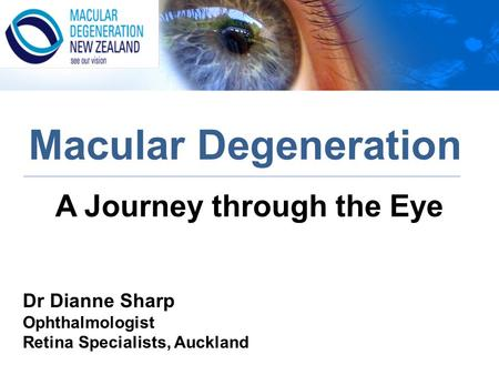 A Journey through the Eye Macular Degeneration Dr Dianne Sharp Ophthalmologist Retina Specialists, Auckland.