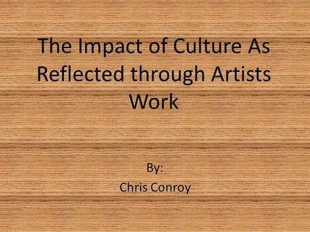 The Impact of Culture As Reflected through Artists Work By: Chris Conroy.