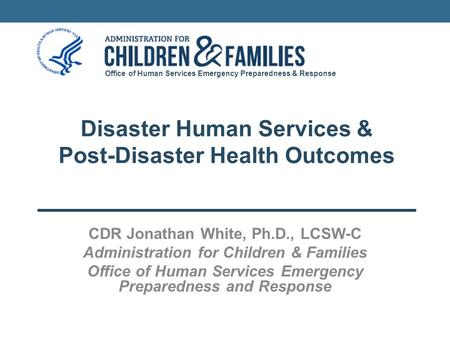 Office of Human Services Emergency Preparedness & Response Disaster Human Services & Post-Disaster Health Outcomes CDR Jonathan White, Ph.D., LCSW-C Administration.