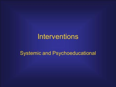 Interventions Systemic and Psychoeducational. Systemic interventions assume –Human problems are based in the systems where an individual functions. –Change.