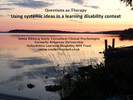 Questions as Therapy Using systemic ideas in a learning disability context Selma Rikberg Smyly Consultant Clinical Psychologist Formerly: Ridgeway Partnership.