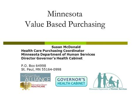 Minnesota Value Based Purchasing Susan McDonald Health Care Purchasing Coordinator Minnesota Department of Human Services Director Governor's Health Cabinet.