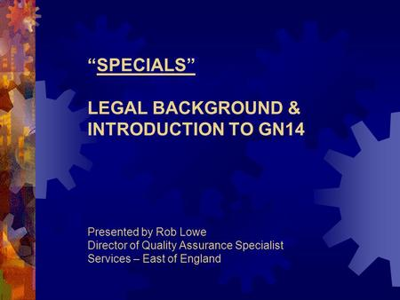 """SPECIALS"" LEGAL BACKGROUND & INTRODUCTION TO GN14 Presented by Rob Lowe Director of Quality Assurance Specialist Services – East of England."