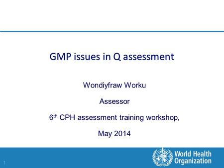 1 GMP issues in Q assessment Wondiyfraw Worku Assessor 6 th CPH assessment training workshop, May 2014.