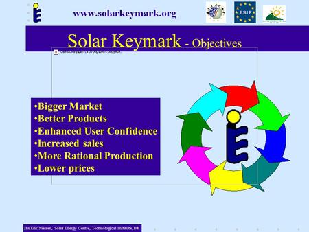 Solar Keymark - Objectives Bigger Market Better Products Enhanced User Confidence Increased sales More Rational Production Lower prices Jan Erik Nielsen,