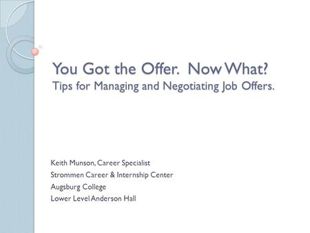 You Got the Offer. Now What? Tips for Managing and Negotiating Job Offers. Keith Munson, Career Specialist Strommen Career & Internship Center Augsburg.