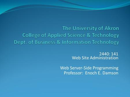 2440: 141 Web Site Administration Web Server-Side Programming Professor: Enoch E. Damson.