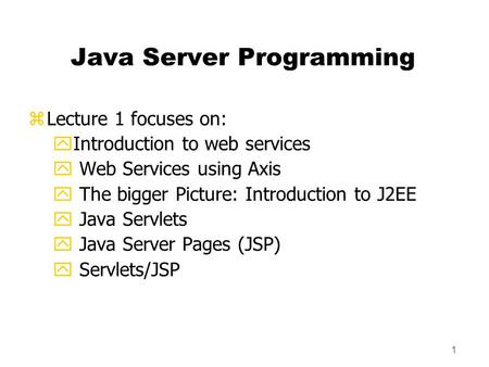 1 Java Server Programming zLecture 1 focuses on: yIntroduction to web services y Web Services using Axis y The bigger Picture: Introduction to J2EE y Java.
