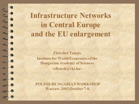 Infrastructure Networks in Central Europe and the EU enlargement Fleischer Tamás Institute for World Economics of the Hungarian Academy of Sciences POLISH-HUNGARIAN.